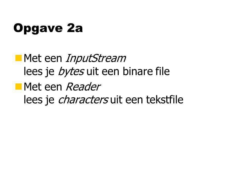 Opgave 2a nMet een InputStream lees je bytes uit een binare file nMet een Reader lees je characters uit een tekstfile
