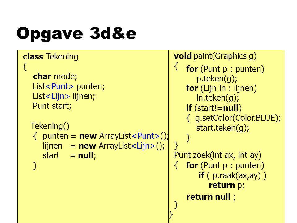 Opgave 3d&e class Tekening { char mode; Tekening() { } void paint(Graphics g) { } Punt zoek(int ax, int ay) { } List punten; List lijnen; Punt start;