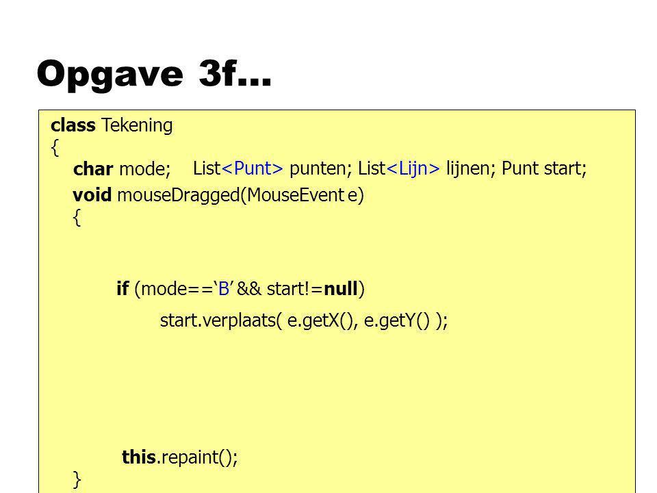 Opgave 3f… class Tekening { char mode; List punten; List lijnen; Punt start; void mouseDragged(MouseEvent e) { } this.repaint(); start.verplaats( e.ge