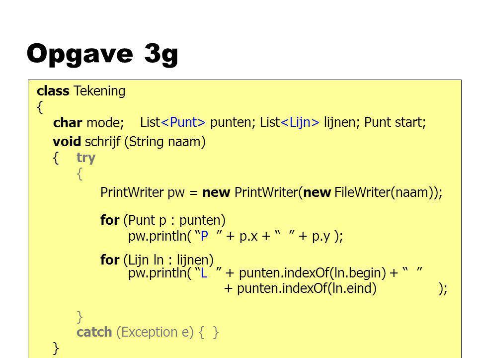 Opgave 3g class Tekening { char mode; List punten; List lijnen; Punt start; void schrijf (String naam) { } PrintWriter pw = new PrintWriter(new FileWr