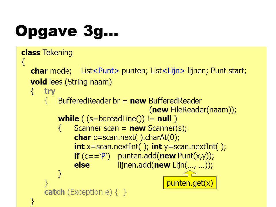 Opgave 3g… class Tekening { char mode; List punten; List lijnen; Punt start; void lees (String naam) { } BufferedReader br = new BufferedReader (new F