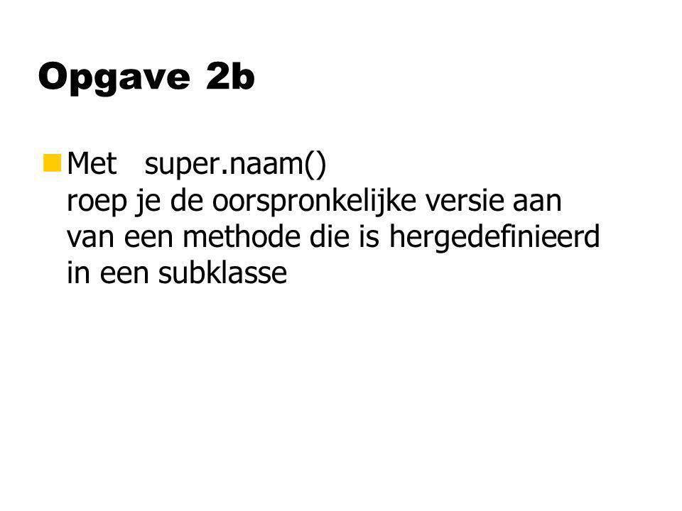 Opgave 2b nMet super.naam() roep je de oorspronkelijke versie aan van een methode die is hergedefinieerd in een subklasse