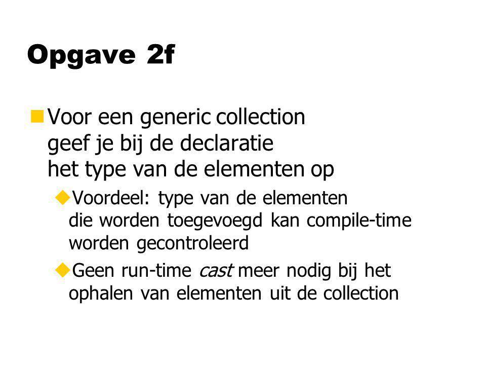 Opgave 2f nVoor een generic collection geef je bij de declaratie het type van de elementen op uVoordeel: type van de elementen die worden toegevoegd k