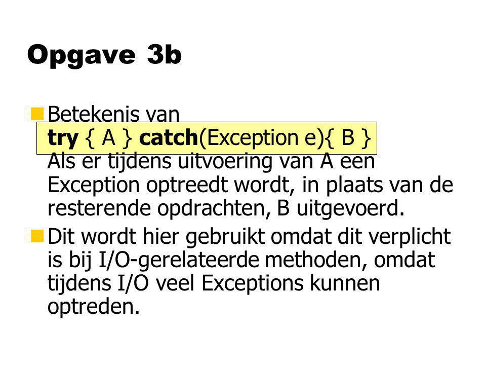 Opgave 3b nBetekenis van try { A } catch(Exception e){ B } Als er tijdens uitvoering van A een Exception optreedt wordt, in plaats van de resterende o