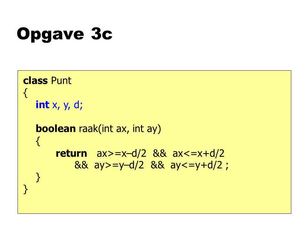Opgave 3c class Punt { int x, y, d; boolean raak(int ax, int ay) { } return ax>=x–d/2 && ax =y–d/2 && ay<=y+d/2 ;