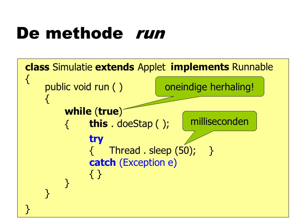 De methode run class Simulatie extends Applet { } implements Runnable public void run ( ) { } while (true) this.