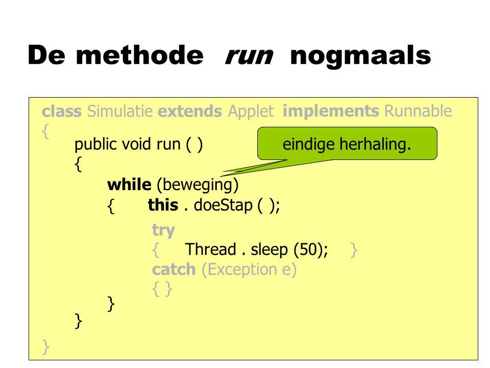 De methode run nogmaals class Simulatie extends Applet { } implements Runnable public void run ( ) { } this. doeStap ( ); {}{} try { Thread. sleep (50