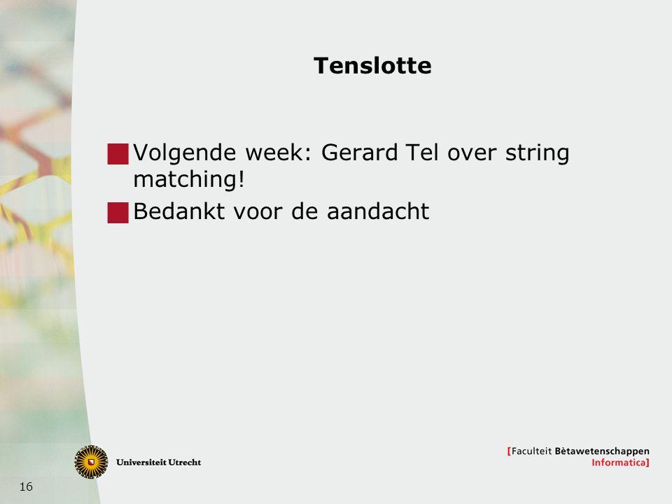 16 Tenslotte  Volgende week: Gerard Tel over string matching!  Bedankt voor de aandacht