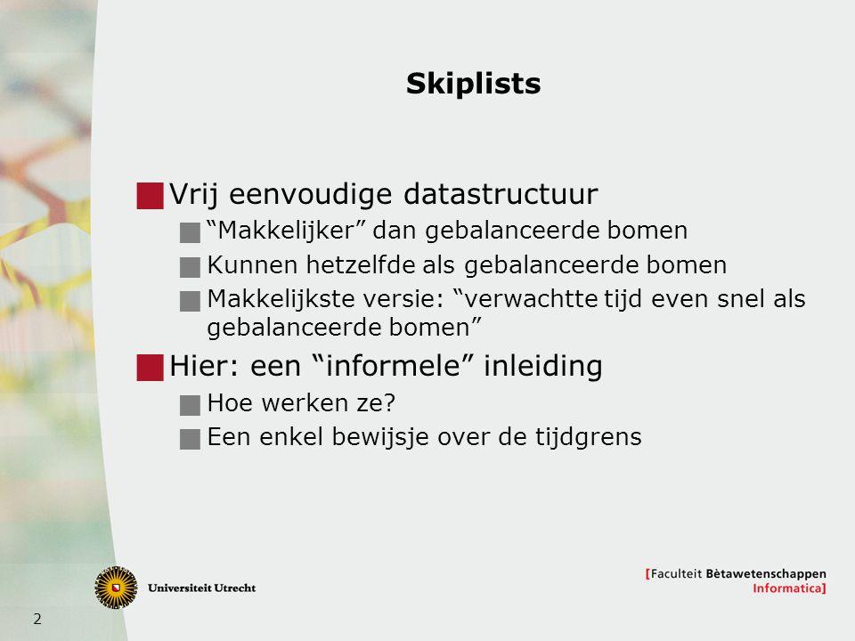 """2 Skiplists  Vrij eenvoudige datastructuur  """"Makkelijker"""" dan gebalanceerde bomen  Kunnen hetzelfde als gebalanceerde bomen  Makkelijkste versie:"""