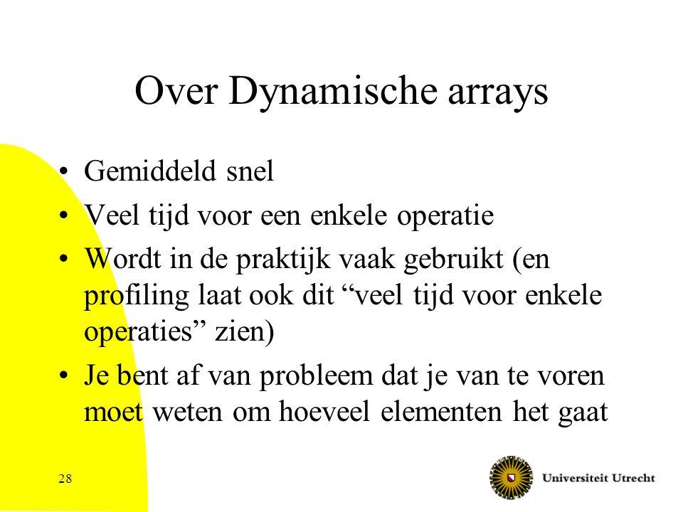 Over Dynamische arrays Gemiddeld snel Veel tijd voor een enkele operatie Wordt in de praktijk vaak gebruikt (en profiling laat ook dit veel tijd voor enkele operaties zien) Je bent af van probleem dat je van te voren moet weten om hoeveel elementen het gaat 28