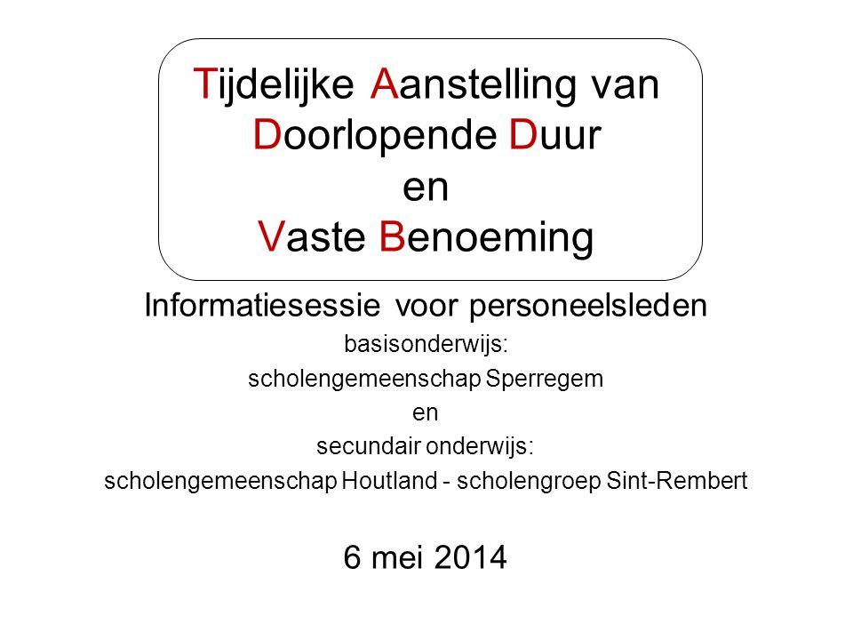 Tijdelijke Aanstelling van Doorlopende Duur en Vaste Benoeming Informatiesessie voor personeelsleden basisonderwijs: scholengemeenschap Sperregem en secundair onderwijs: scholengemeenschap Houtland - scholengroep Sint-Rembert 6 mei 2014