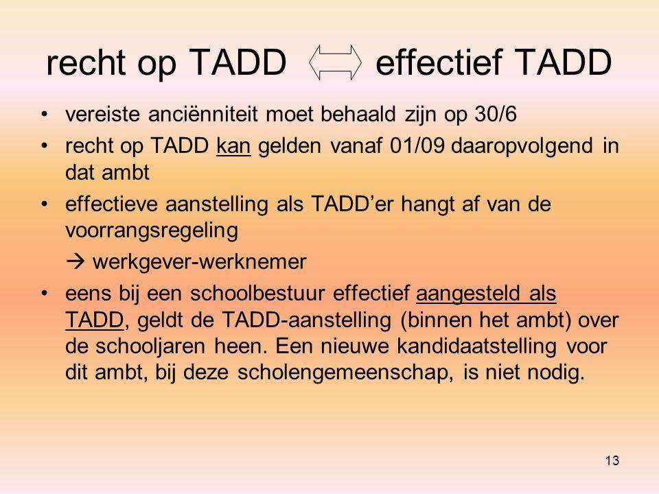 13 recht op TADDeffectief TADD vereiste anciënniteit moet behaald zijn op 30/6 recht op TADD kan gelden vanaf 01/09 daaropvolgend in dat ambt effectieve aanstelling als TADD'er hangt af van de voorrangsregeling  werkgever-werknemer eens bij een schoolbestuur effectief aangesteld als TADD, geldt de TADD-aanstelling (binnen het ambt) over de schooljaren heen.