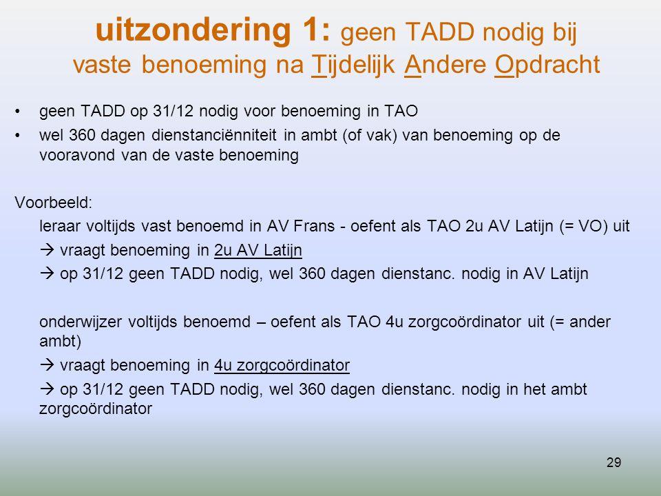 29 uitzondering 1: geen TADD nodig bij vaste benoeming na Tijdelijk Andere Opdracht geen TADD op 31/12 nodig voor benoeming in TAO wel 360 dagen dienstanciënniteit in ambt (of vak) van benoeming op de vooravond van de vaste benoeming Voorbeeld: leraar voltijds vast benoemd in AV Frans - oefent als TAO 2u AV Latijn (= VO) uit  vraagt benoeming in 2u AV Latijn  op 31/12 geen TADD nodig, wel 360 dagen dienstanc.