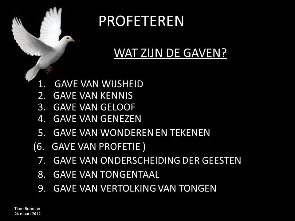 PROFETEREND Timo Bouman 24 maart 2012 WAT ZIJN DE GAVEN? 1.GAVE VAN WIJSHEID 2. GAVE VAN KENNIS 3. GAVE VAN GELOOF 4. GAVE VAN GENEZEN 5. GAVE VAN WON