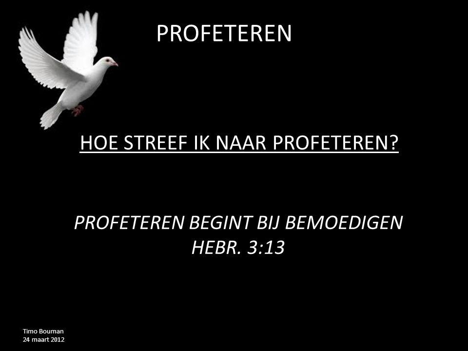 PROFETEREND Timo Bouman 24 maart 2012 HOE STREEF IK NAAR PROFETEREN? PROFETEREN BEGINT BIJ BEMOEDIGEN HEBR. 3:13