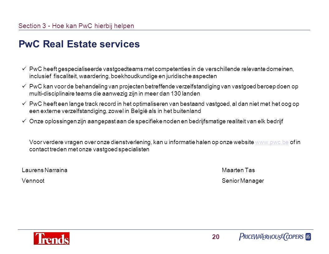 PwC Real Estate services 20 Section 3 - Hoe kan PwC hierbij helpen PwC heeft gespecialiseerde vastgoedteams met competenties in de verschillende relevante domeinen, inclusief fiscaliteit, waardering, boekhoudkundige en juridische aspecten PwC kan voor de behandeling van projecten betreffende verzelfstandiging van vastgoed beroep doen op multi-disciplinaire teams die aanwezig zijn in meer dan 130 landen PwC heeft een lange track record in het optimaliseren van bestaand vastgoed, al dan niet met het oog op een externe verzelfstandiging, zowel in België als in het buitenland Onze oplossingen zijn aangepast aan de specifieke noden en bedrijfsmatige realiteit van elk bedrijf Voor verdere vragen over onze dienstverlening, kan u informatie halen op onze website www.pwc.be of in contact treden met onze vastgoed specialistenwww.pwc.be Laurens NarrainaMaarten Tas VennootSenior Manager