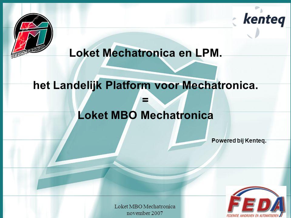 Loket MBO Mechatronica november 2007 Loket Mechatronica en LPM. het Landelijk Platform voor Mechatronica. = Loket MBO Mechatronica Powered bij Kenteq.
