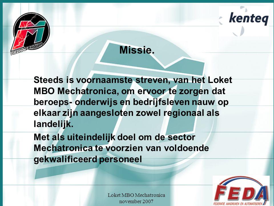 Loket MBO Mechatronica november 2007 Missie. Steeds is voornaamste streven, van het Loket MBO Mechatronica, om ervoor te zorgen dat beroeps- onderwijs