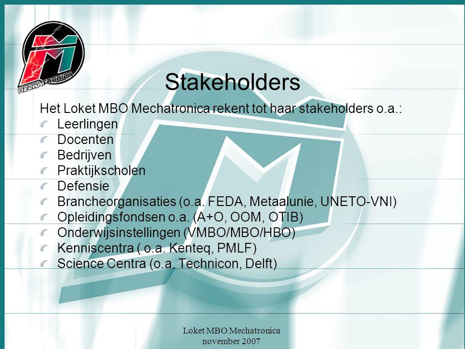 Loket MBO Mechatronica november 2007 Stakeholders Het Loket MBO Mechatronica rekent tot haar stakeholders o.a.: Leerlingen Docenten Bedrijven Praktijk