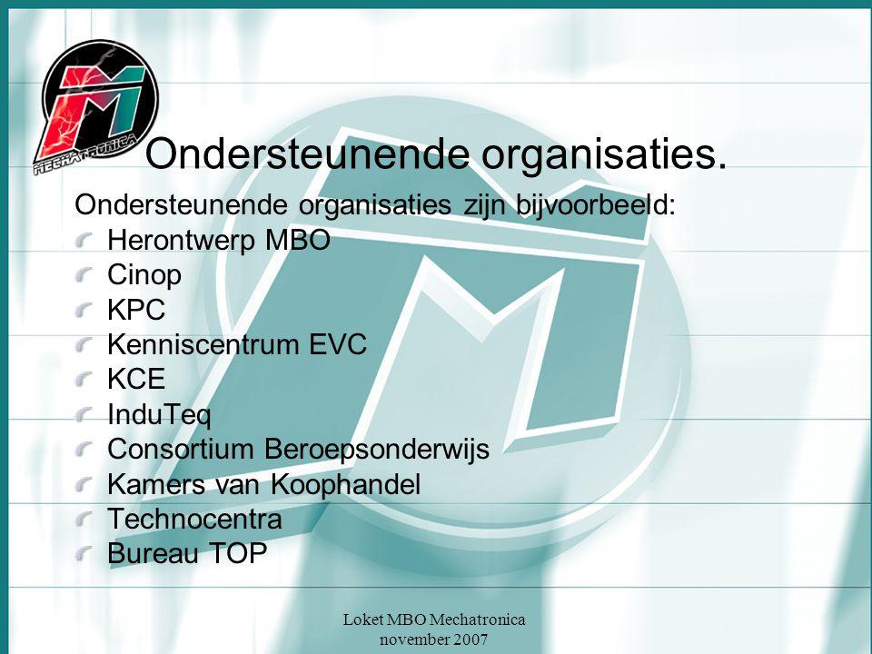 Loket MBO Mechatronica november 2007 Ondersteunende organisaties. Ondersteunende organisaties zijn bijvoorbeeld: Herontwerp MBO Cinop KPC Kenniscentru
