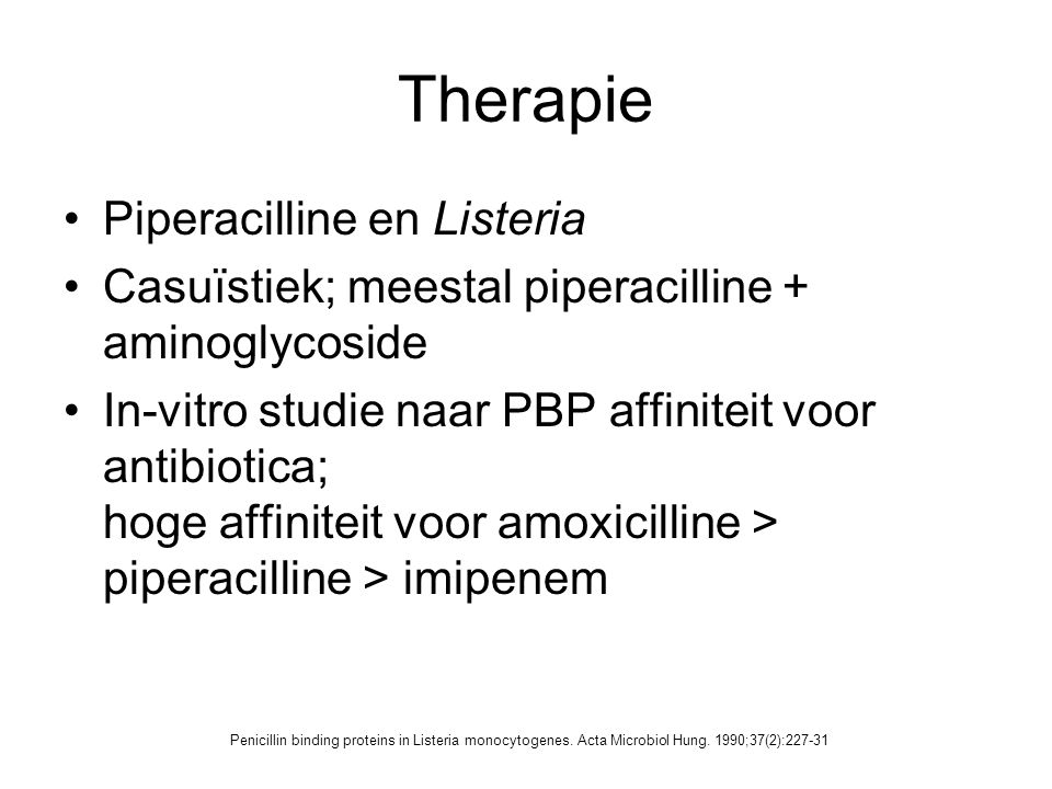 Therapie Piperacilline en Listeria Casuïstiek; meestal piperacilline + aminoglycoside In-vitro studie naar PBP affiniteit voor antibiotica; hoge affin