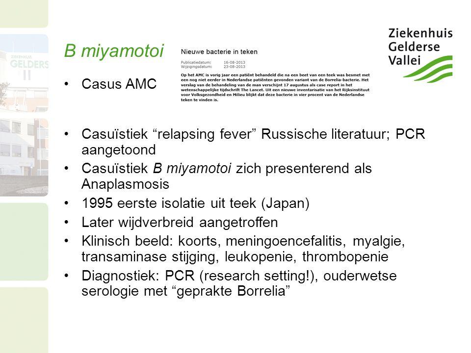 B miyamotoi Casus AMC Casuïstiek relapsing fever Russische literatuur; PCR aangetoond Casuïstiek B miyamotoi zich presenterend als Anaplasmosis 1995 eerste isolatie uit teek (Japan) Later wijdverbreid aangetroffen Klinisch beeld: koorts, meningoencefalitis, myalgie, transaminase stijging, leukopenie, thrombopenie Diagnostiek: PCR (research setting!), ouderwetse serologie met geprakte Borrelia