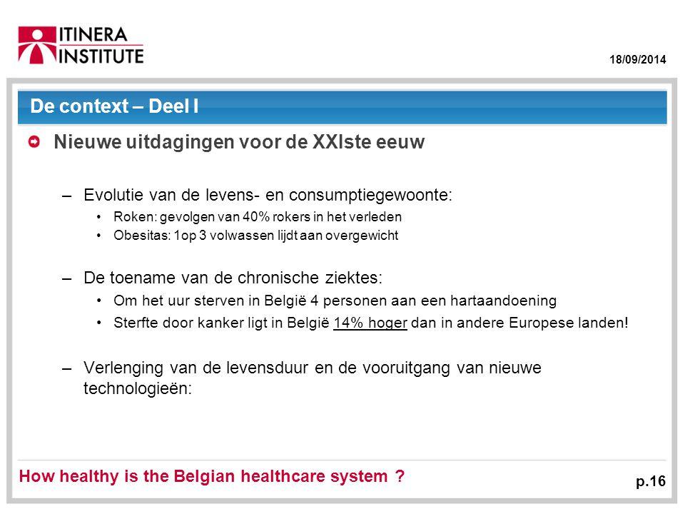 18/09/2014 p.16 De context – Deel I Nieuwe uitdagingen voor de XXIste eeuw –Evolutie van de levens- en consumptiegewoonte: Roken: gevolgen van 40% rokers in het verleden Obesitas: 1op 3 volwassen lijdt aan overgewicht –De toename van de chronische ziektes: Om het uur sterven in België 4 personen aan een hartaandoening Sterfte door kanker ligt in België 14% hoger dan in andere Europese landen.