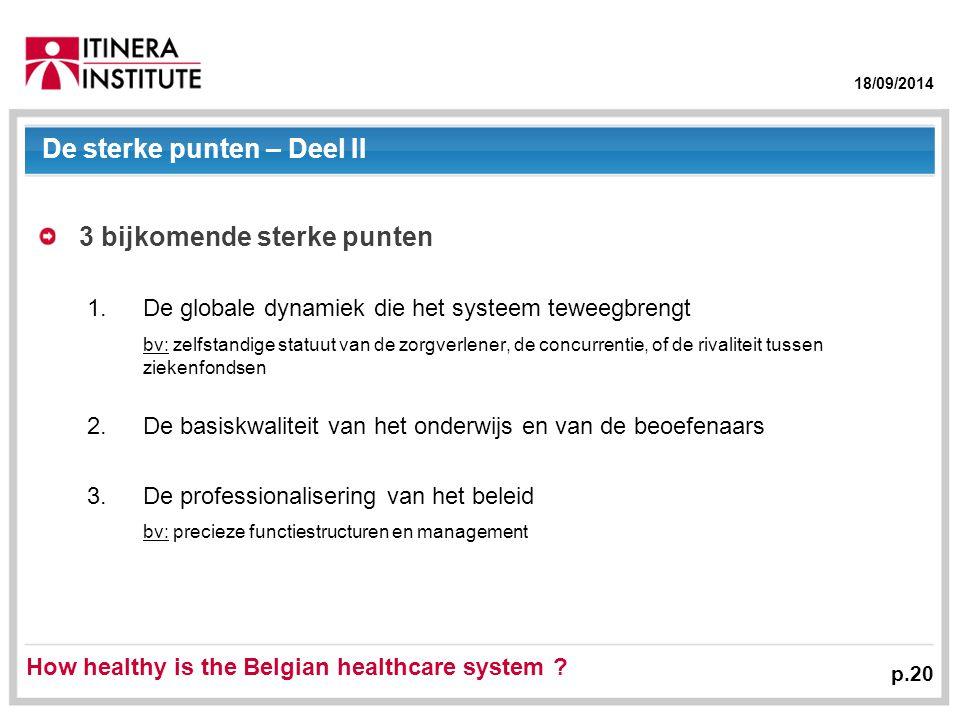 18/09/2014 p.20 De sterke punten – Deel II 3 bijkomende sterke punten 1.De globale dynamiek die het systeem teweegbrengt bv: zelfstandige statuut van de zorgverlener, de concurrentie, of de rivaliteit tussen ziekenfondsen 2.De basiskwaliteit van het onderwijs en van de beoefenaars 3.De professionalisering van het beleid bv: precieze functiestructuren en management How healthy is the Belgian healthcare system