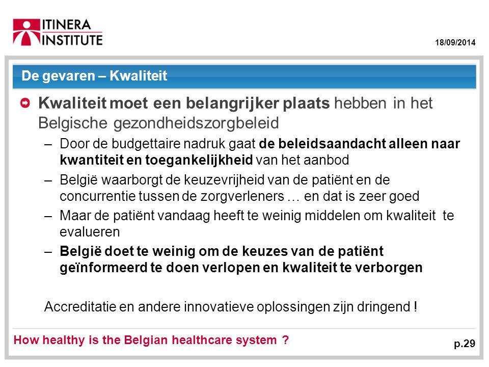 18/09/2014 De gevaren – Kwaliteit Kwaliteit moet een belangrijker plaats hebben in het Belgische gezondheidszorgbeleid –Door de budgettaire nadruk gaat de beleidsaandacht alleen naar kwantiteit en toegankelijkheid van het aanbod –België waarborgt de keuzevrijheid van de patiënt en de concurrentie tussen de zorgverleners … en dat is zeer goed –Maar de patiënt vandaag heeft te weinig middelen om kwaliteit te evalueren –België doet te weinig om de keuzes van de patiënt geïnformeerd te doen verlopen en kwaliteit te verborgen Accreditatie en andere innovatieve oplossingen zijn dringend .