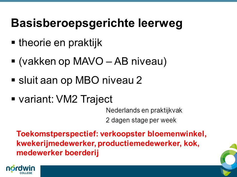Basisberoepsgerichte leerweg  theorie en praktijk  (vakken op MAVO – AB niveau)  sluit aan op MBO niveau 2  variant: VM2 Traject Nederlands en praktijkvak 2 dagen stage per week Toekomstperspectief: verkoopster bloemenwinkel, kwekerijmedewerker, productiemedewerker, kok, medewerker boerderij