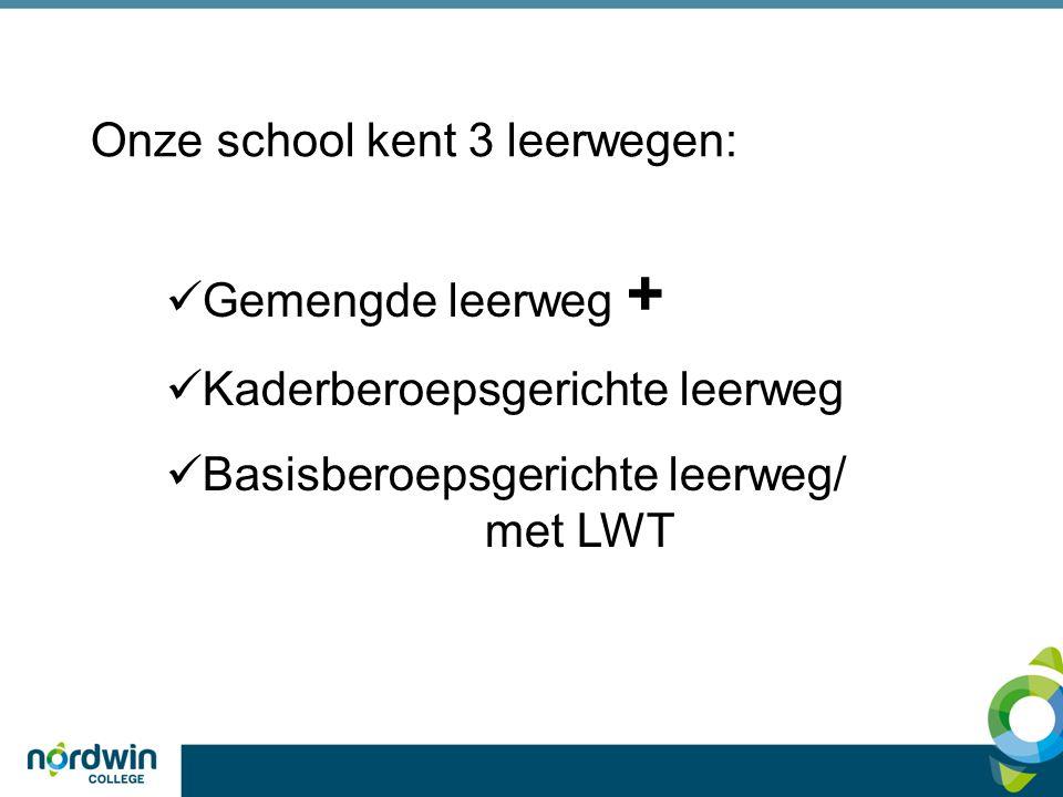 Gemengde leerweg + Kaderberoepsgerichte leerweg Basisberoepsgerichte leerweg/ met LWT Onze school kent 3 leerwegen: