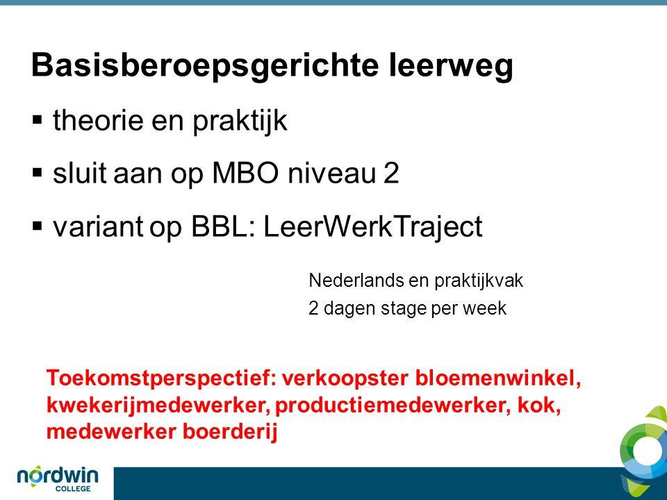 Basisberoepsgerichte leerweg  theorie en praktijk  sluit aan op MBO niveau 2  variant op BBL: LeerWerkTraject Nederlands en praktijkvak 2 dagen stage per week Toekomstperspectief: verkoopster bloemenwinkel, kwekerijmedewerker, productiemedewerker, kok, medewerker boerderij