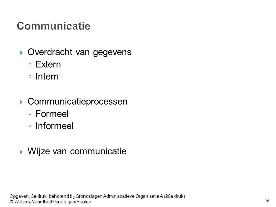 26 Communicatie  Overdracht van gegevens ◦ Extern ◦ Intern  Communicatieprocessen ◦ Formeel ◦ Informeel  Wijze van communicatie Opgaven, 3e druk, b