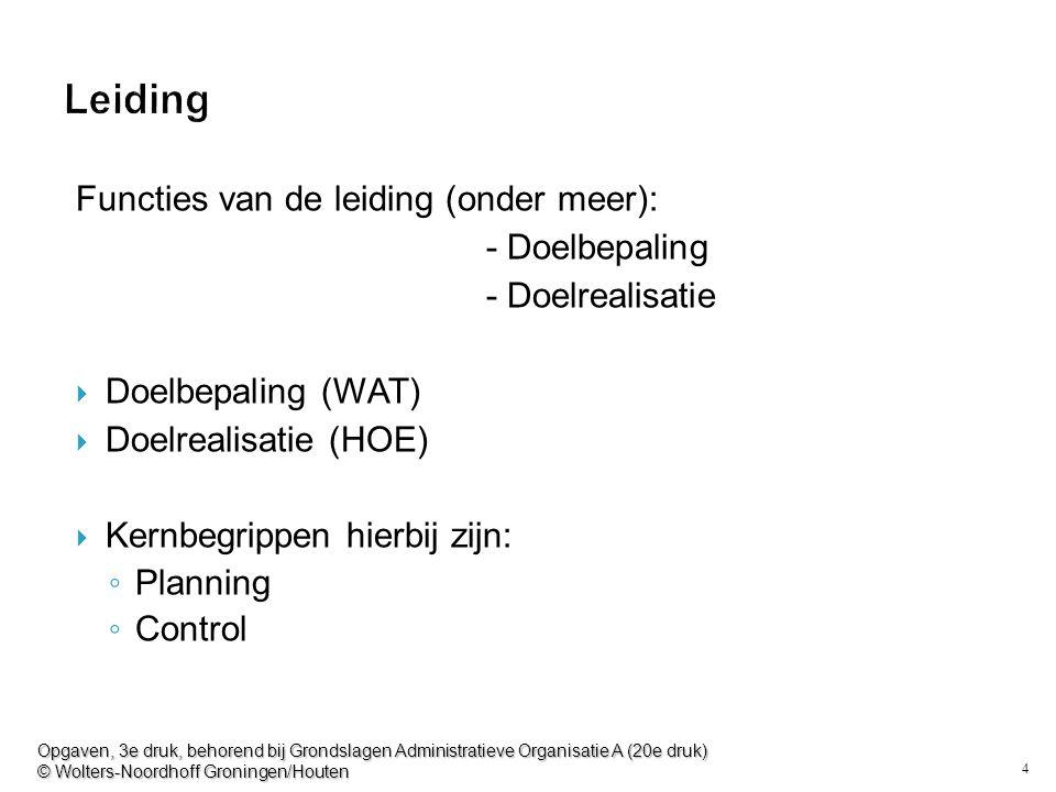 4 Leiding Functies van de leiding (onder meer): - Doelbepaling - Doelrealisatie  Doelbepaling (WAT)  Doelrealisatie (HOE)  Kernbegrippen hierbij zijn: ◦ Planning ◦ Control Opgaven, 3e druk, behorend bij Grondslagen Administratieve Organisatie A (20e druk) © Wolters-Noordhoff Groningen/Houten
