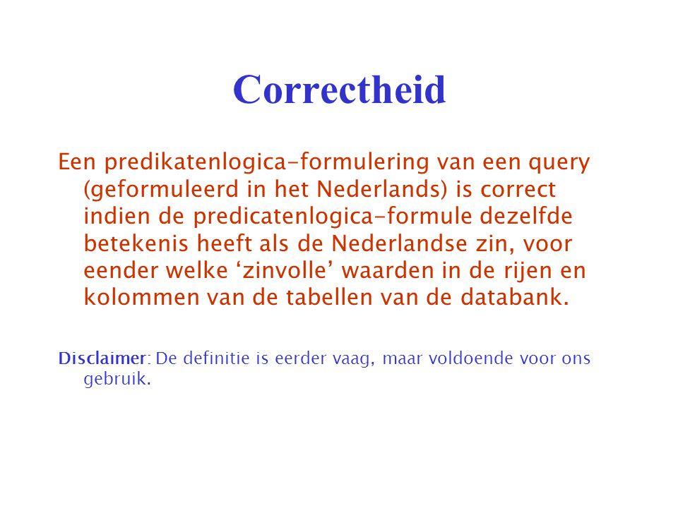 Correctheid Een predikatenlogica-formulering van een query (geformuleerd in het Nederlands) is correct indien de predicatenlogica-formule dezelfde betekenis heeft als de Nederlandse zin, voor eender welke 'zinvolle' waarden in de rijen en kolommen van de tabellen van de databank.