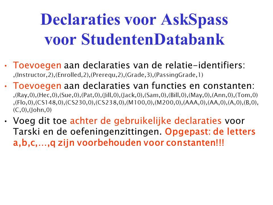 Declaraties voor AskSpass voor StudentenDatabank Toevoegen aan declaraties van de relatie-identifiers:,(Instructor,2),(Enrolled,2),(Prerequ,2),(Grade,3),(PassingGrade,1) Toevoegen aan declaraties van functies en constanten:,(Ray,0),(Hec,0),(Sue,0),(Pat,0),(Jill,0),(Jack,0),(Sam,0),(Bill,0),(May,0),(Ann,0),(Tom,0),(Flo,0),(CS148,0),(CS230,0),(CS238,0),(M100,0),(M200,0),(AAA,0),(AA,0),(A,0),(B,0), (C,0),(John,0) Voeg dit toe achter de gebruikelijke declaraties voor Tarski en de oefeningenzittingen.
