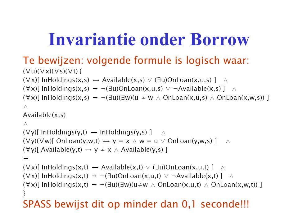 Invariantie onder Borrow Te bewijzen: volgende formule is logisch waar: (∀u)(∀x)(∀s)(∀t) { (∀x)[ InHoldings(x,s) ↔ Available(x,s) ∨ (∃u)OnLoan(x,u,s) ] ∧ (∀x)[ InHoldings(x,s) → ¬(∃u)OnLoan(x,u,s) ∨ ¬Available(x,s) ] ∧ (∀x)[ InHoldings(x,s) → ¬(∃u)(∃w)(u ≠ w ∧ OnLoan(x,u,s) ∧ OnLoan(x,w,s)) ] ∧ Available(x,s) ∧ (∀y)[ InHoldings(y,t) ↔ InHoldings(y,s) ] ∧ (∀y)(∀w)[ OnLoan(y,w,t) ↔ y = x ∧ w = u ∨ OnLoan(y,w,s) ] ∧ (∀y)[ Available(y,t) ↔ y ≠ x ∧ Available(y,s) ] → (∀x)[ InHoldings(x,t) ↔ Available(x,t) ∨ (∃u)OnLoan(x,u,t) ] ∧ (∀x)[ InHoldings(x,t) → ¬(∃u)OnLoan(x,u,t) ∨ ¬Available(x,t) ] ∧ (∀x)[ InHoldings(x,t) → ¬(∃u)(∃w)(u≠w ∧ OnLoan(x,u,t) ∧ OnLoan(x,w,t)) ] } SPASS bewijst dit op minder dan 0,1 seconde!!!