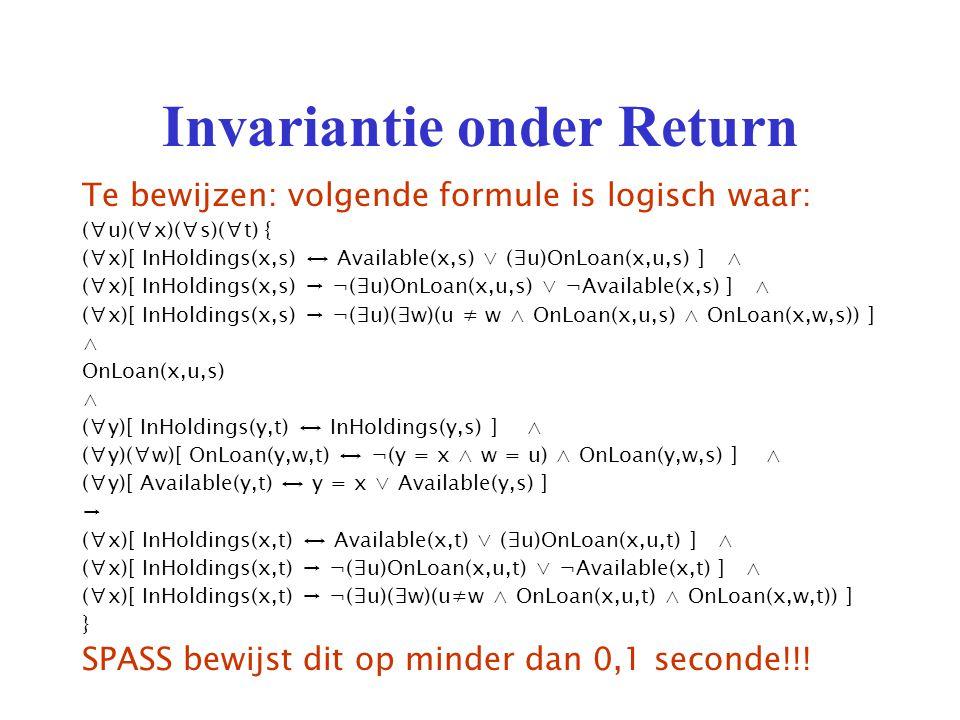 Invariantie onder Return Te bewijzen: volgende formule is logisch waar: (∀u)(∀x)(∀s)(∀t) { (∀x)[ InHoldings(x,s) ↔ Available(x,s) ∨ (∃u)OnLoan(x,u,s) ] ∧ (∀x)[ InHoldings(x,s) → ¬(∃u)OnLoan(x,u,s) ∨ ¬Available(x,s) ] ∧ (∀x)[ InHoldings(x,s) → ¬(∃u)(∃w)(u ≠ w ∧ OnLoan(x,u,s) ∧ OnLoan(x,w,s)) ] ∧ OnLoan(x,u,s) ∧ (∀y)[ InHoldings(y,t) ↔ InHoldings(y,s) ] ∧ (∀y)(∀w)[ OnLoan(y,w,t) ↔ ¬(y = x ∧ w = u) ∧ OnLoan(y,w,s) ] ∧ (∀y)[ Available(y,t) ↔ y = x ∨ Available(y,s) ] → (∀x)[ InHoldings(x,t) ↔ Available(x,t) ∨ (∃u)OnLoan(x,u,t) ] ∧ (∀x)[ InHoldings(x,t) → ¬(∃u)OnLoan(x,u,t) ∨ ¬Available(x,t) ] ∧ (∀x)[ InHoldings(x,t) → ¬(∃u)(∃w)(u≠w ∧ OnLoan(x,u,t) ∧ OnLoan(x,w,t)) ] } SPASS bewijst dit op minder dan 0,1 seconde!!!