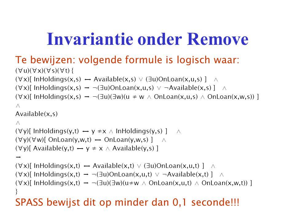 Invariantie onder Remove Te bewijzen: volgende formule is logisch waar: (∀u)(∀x)(∀s)(∀t) { (∀x)[ InHoldings(x,s) ↔ Available(x,s) ∨ (∃u)OnLoan(x,u,s) ] ∧ (∀x)[ InHoldings(x,s) → ¬(∃u)OnLoan(x,u,s) ∨ ¬Available(x,s) ] ∧ (∀x)[ InHoldings(x,s) → ¬(∃u)(∃w)(u ≠ w ∧ OnLoan(x,u,s) ∧ OnLoan(x,w,s)) ] ∧ Available(x,s) ∧ (∀y)[ InHoldings(y,t) ↔ y ≠x ∧ InHoldings(y,s) ] ∧ (∀y)(∀w)[ OnLoan(y,w,t) ↔ OnLoan(y,w,s) ] ∧ (∀y)[ Available(y,t) ↔ y ≠ x ∧ Available(y,s) ] → (∀x)[ InHoldings(x,t) ↔ Available(x,t) ∨ (∃u)OnLoan(x,u,t) ] ∧ (∀x)[ InHoldings(x,t) → ¬(∃u)OnLoan(x,u,t) ∨ ¬Available(x,t) ] ∧ (∀x)[ InHoldings(x,t) → ¬(∃u)(∃w)(u≠w ∧ OnLoan(x,u,t) ∧ OnLoan(x,w,t)) ] } SPASS bewijst dit op minder dan 0,1 seconde!!!