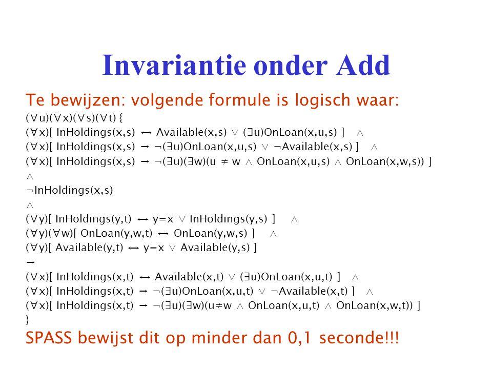 Invariantie onder Add Te bewijzen: volgende formule is logisch waar: (∀u)(∀x)(∀s)(∀t) { (∀x)[ InHoldings(x,s) ↔ Available(x,s) ∨ (∃u)OnLoan(x,u,s) ] ∧ (∀x)[ InHoldings(x,s) → ¬(∃u)OnLoan(x,u,s) ∨ ¬Available(x,s) ] ∧ (∀x)[ InHoldings(x,s) → ¬(∃u)(∃w)(u ≠ w ∧ OnLoan(x,u,s) ∧ OnLoan(x,w,s)) ] ∧ ¬InHoldings(x,s) ∧ (∀y)[ InHoldings(y,t) ↔ y=x ∨ InHoldings(y,s) ] ∧ (∀y)(∀w)[ OnLoan(y,w,t) ↔ OnLoan(y,w,s) ] ∧ (∀y)[ Available(y,t) ↔ y=x ∨ Available(y,s) ] → (∀x)[ InHoldings(x,t) ↔ Available(x,t) ∨ (∃u)OnLoan(x,u,t) ] ∧ (∀x)[ InHoldings(x,t) → ¬(∃u)OnLoan(x,u,t) ∨ ¬Available(x,t) ] ∧ (∀x)[ InHoldings(x,t) → ¬(∃u)(∃w)(u≠w ∧ OnLoan(x,u,t) ∧ OnLoan(x,w,t)) ] } SPASS bewijst dit op minder dan 0,1 seconde!!!