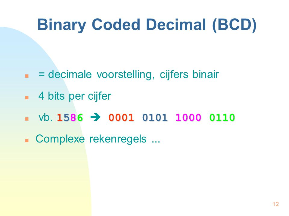 12 Binary Coded Decimal (BCD) = decimale voorstelling, cijfers binair 4 bits per cijfer 15860001 0101 1000 0110 vb. 1586  0001 0101 1000 0110 Complex