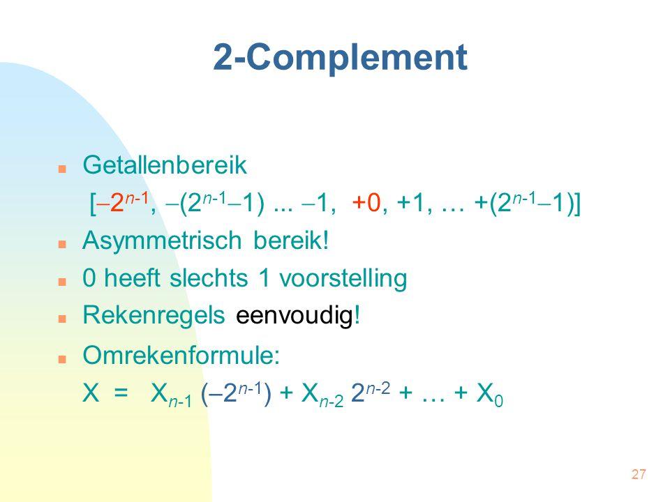 27 2-Complement Getallenbereik [  2 n-1,  (2 n-1  1)...  1, +0, +1, … +(2 n-1  1)] Asymmetrisch bereik! 0 heeft slechts 1 voorstelling Rekenregel