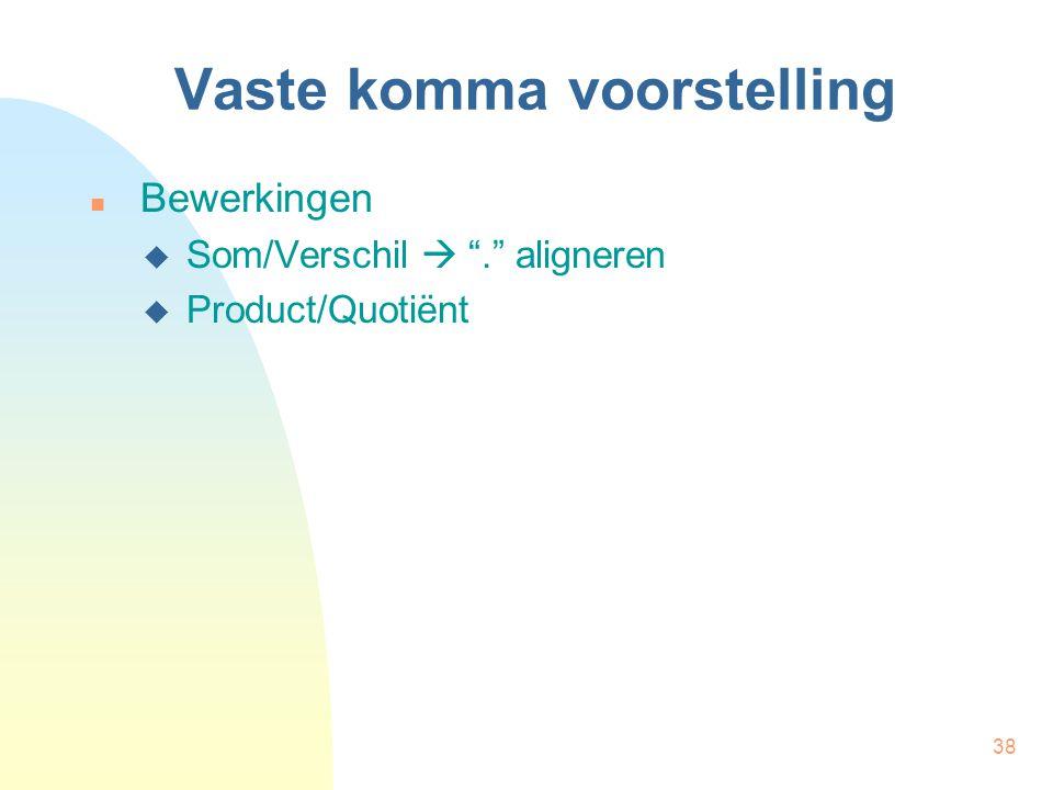 38 Vaste komma voorstelling Bewerkingen  Som/Verschil  . aligneren  Product/Quotiënt