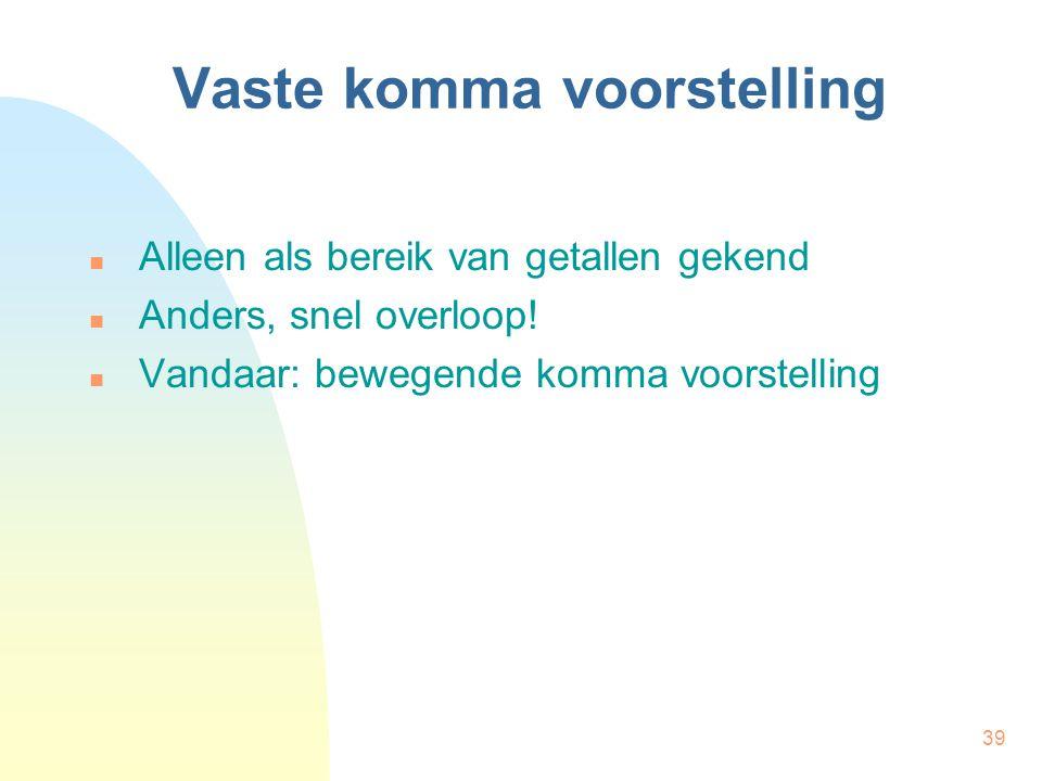 39 Vaste komma voorstelling Alleen als bereik van getallen gekend Anders, snel overloop.