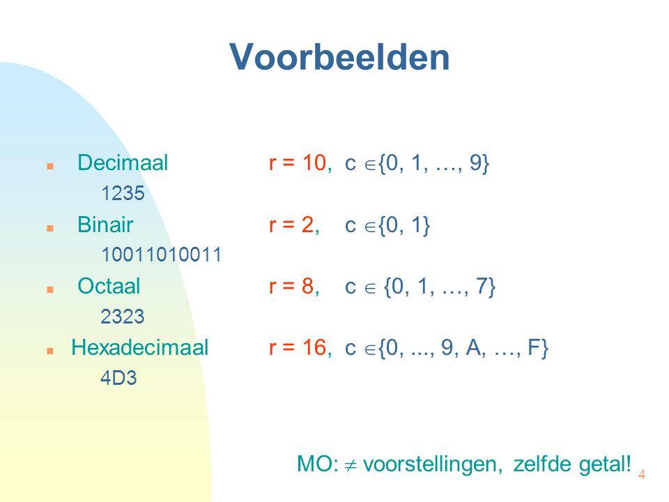 4 Voorbeelden Decimaal r = 10, c  {0, 1, …, 9} 1235 Binair r = 2, c  {0, 1} 10011010011 Octaalr = 8, c  {0, 1, …, 7} 2323 Hexadecimaal r = 16, c  {0,..., 9, A, …, F} 4D3 MO:  voorstellingen, zelfde getal!
