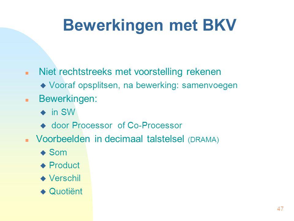 47 Bewerkingen met BKV Niet rechtstreeks met voorstelling rekenen  Vooraf opsplitsen, na bewerking: samenvoegen Bewerkingen:  in SW  door Processor of Co-Processor Voorbeelden in decimaal talstelsel (DRAMA)  Som  Product  Verschil  Quotiënt