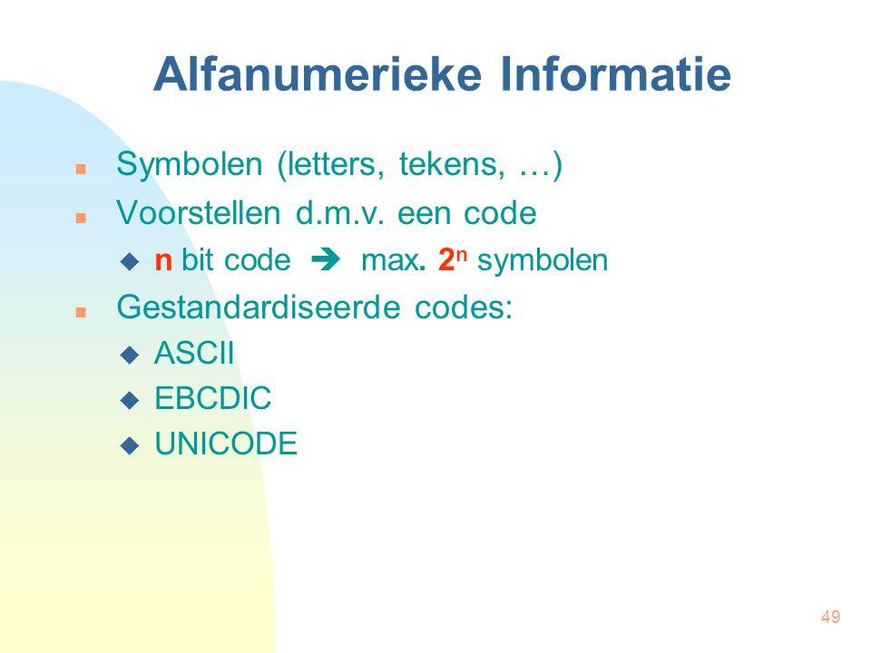 49 Alfanumerieke Informatie Symbolen (letters, tekens, …) Voorstellen d.m.v. een code  n bit code  max. 2 n symbolen Gestandardiseerde codes:  ASCI