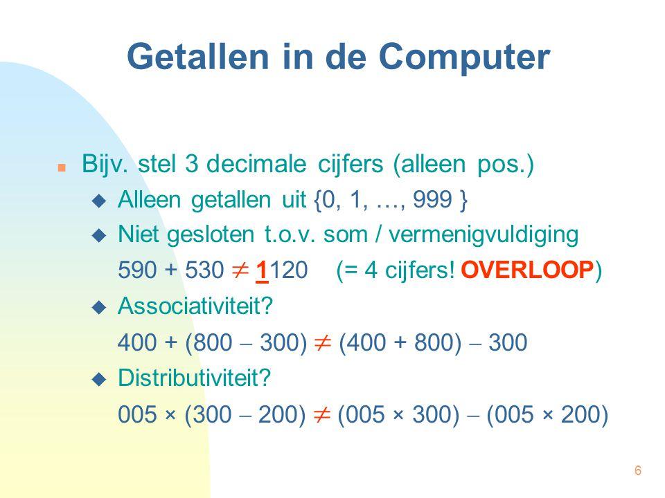 6 Getallen in de Computer Bijv. stel 3 decimale cijfers (alleen pos.)  Alleen getallen uit {0, 1, …, 999 }  Niet gesloten t.o.v. som / vermenigvuldi