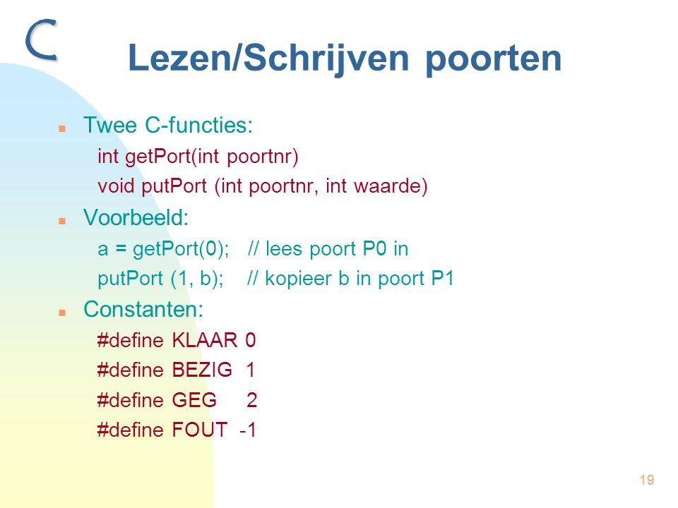 19 Lezen/Schrijven poorten Twee C-functies: int getPort(int poortnr) void putPort (int poortnr, int waarde) Voorbeeld: a = getPort(0); // lees poort P0 in putPort (1, b); // kopieer b in poort P1 Constanten: #define KLAAR 0 #define BEZIG 1 #define GEG 2 #define FOUT -1 C