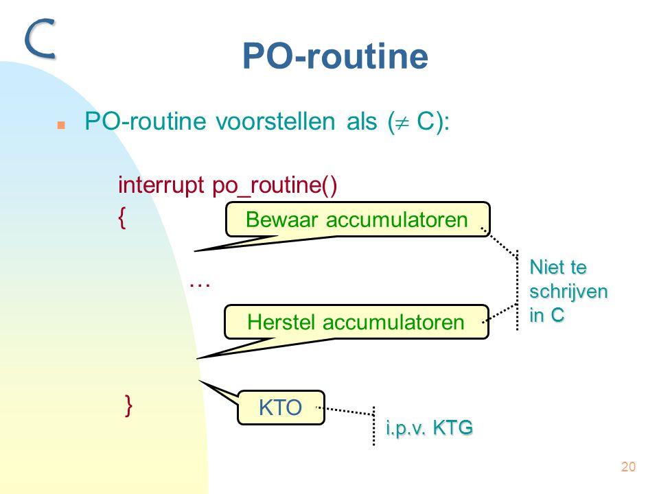20 PO-routine PO-routine voorstellen als (  C): interrupt po_routine() { … } C Bewaar accumulatoren Herstel accumulatoren KTO Niet te schrijven in C i.p.v.